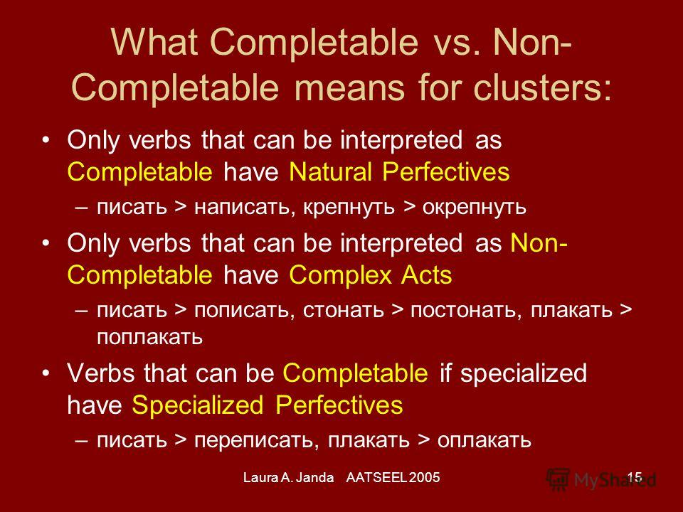 Laura A. Janda AATSEEL 200515 What Completable vs. Non- Completable means for clusters: Only verbs that can be interpreted as Completable have Natural Perfectives –писать > написать, крепнуть > окрепнуть Only verbs that can be interpreted as Non- Com
