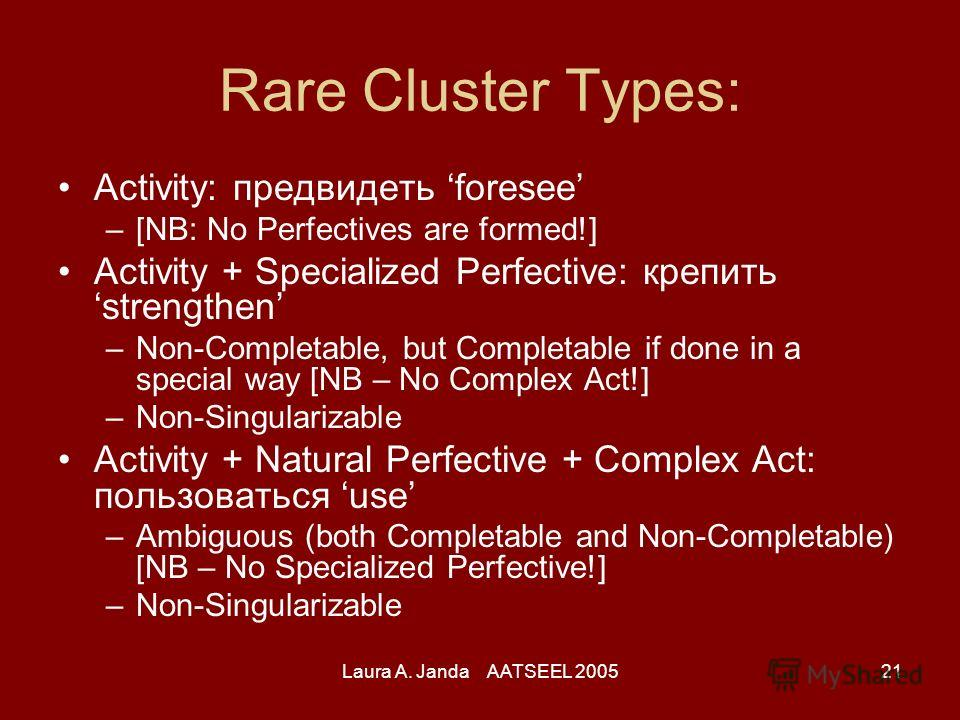 Laura A. Janda AATSEEL 200521 Rare Cluster Types: Activity: предвидеть foresee –[NB: No Perfectives are formed!] Activity + Specialized Perfective: крепить strengthen –Non-Completable, but Completable if done in a special way [NB – No Complex Act!] –