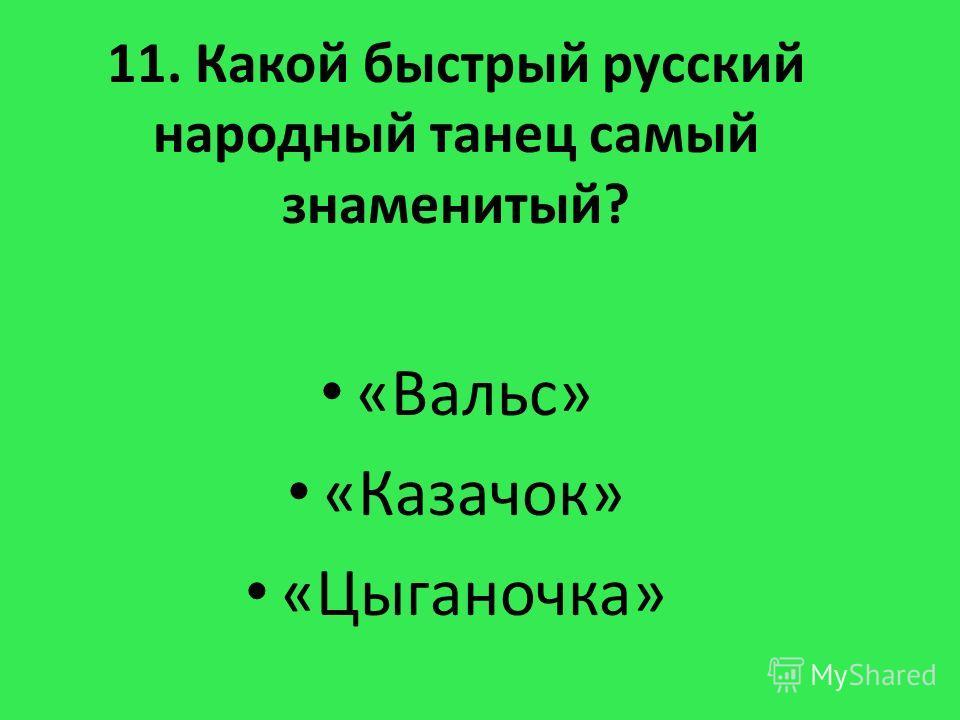 11. Какой быстрый русский народный танец самый знаменитый? «Вальс» «Казачок» «Цыганочка»