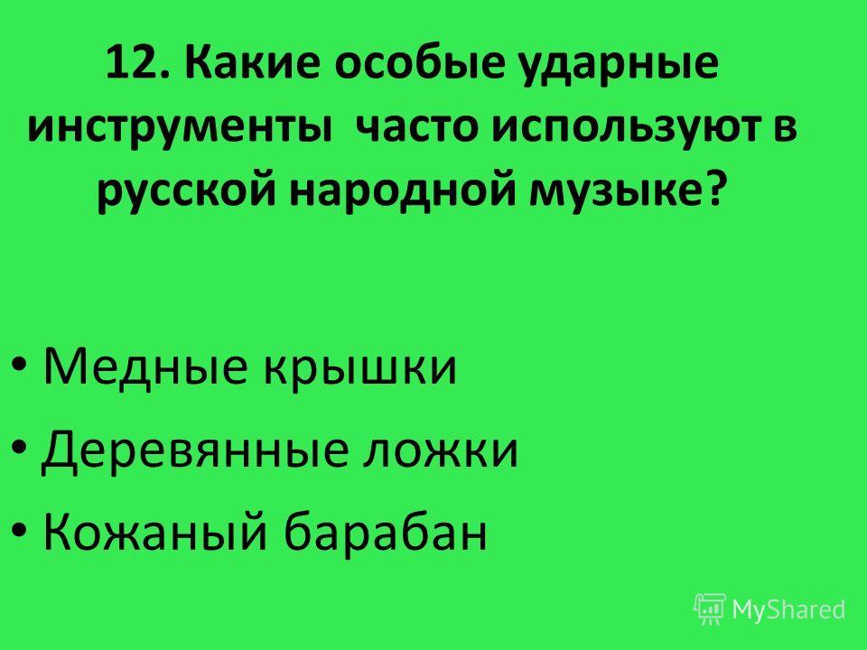 12. Какие особые ударные инструменты часто используют в русской народной музыке? Медные крышки Деревянные ложки Кожаный барабан