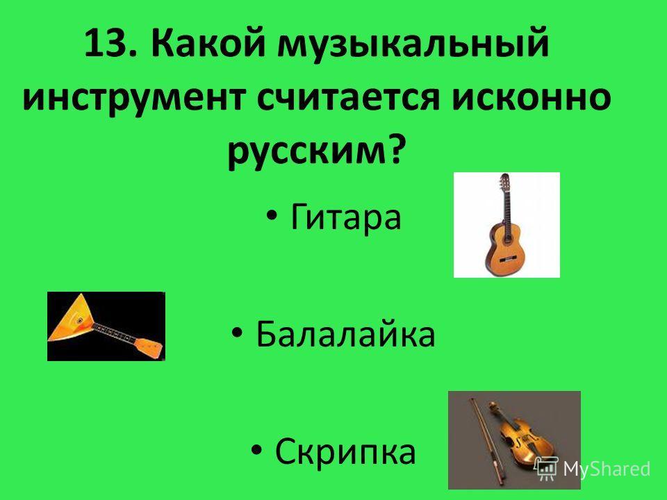 13. Какой музыкальный инструмент считается исконно русским? Гитара Балалайка Скрипка