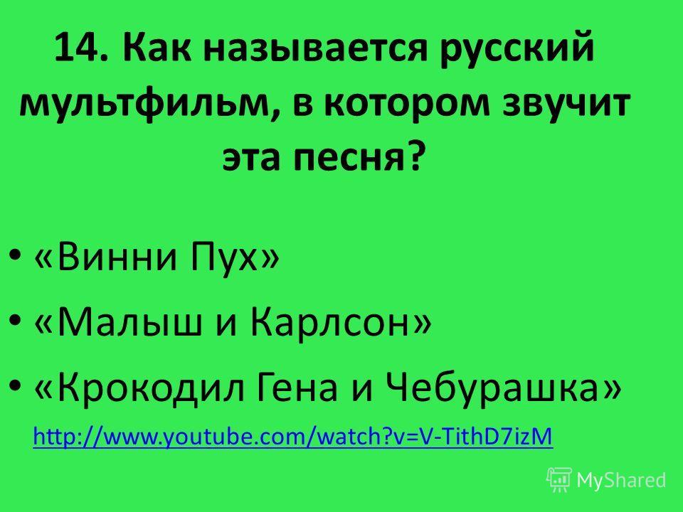 14. Как называется русский мультфильм, в котором звучит эта песня? «Винни Пух» «Малыш и Карлсон» «Крокодил Гена и Чебурашка» http://www.youtube.com/watch?v=V-TithD7izM