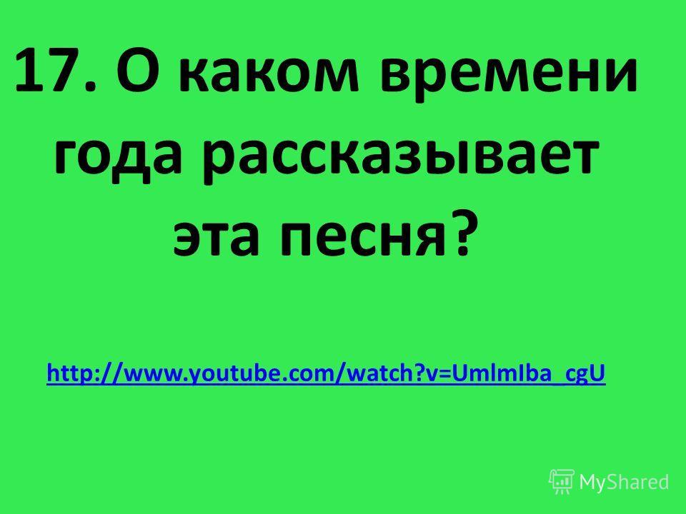 17. О каком времени года рассказывает эта песня? http://www.youtube.com/watch?v=UmlmIba_cgU http://www.youtube.com/watch?v=UmlmIba_cgU
