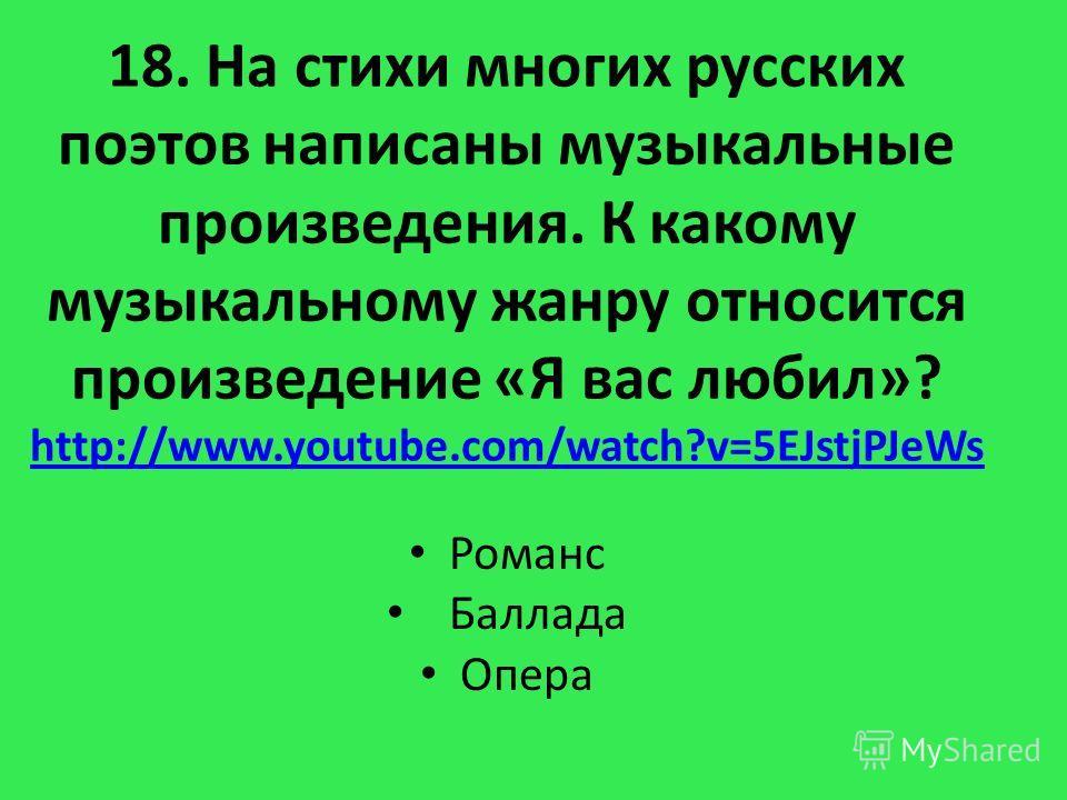 18. На стихи многих русских поэтов написаны музыкальные произведения. К какому музыкальному жанру относится произведение «Я вас любил»? http://www.youtube.com/watch?v=5EJstjPJeWs http://www.youtube.com/watch?v=5EJstjPJeWs Романс Баллада Опера