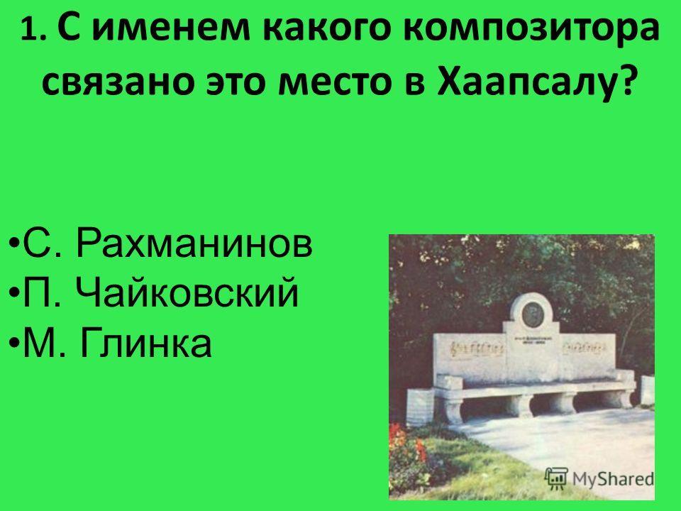 1. С именем какого композитора связано это место в Хаапсалу? С. Рахманинов П. Чайковский М. Глинка