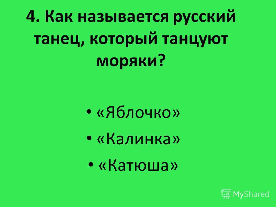 4. Как называется русский танец, который танцуют моряки? «Яблочко» «Калинка» «Катюша»