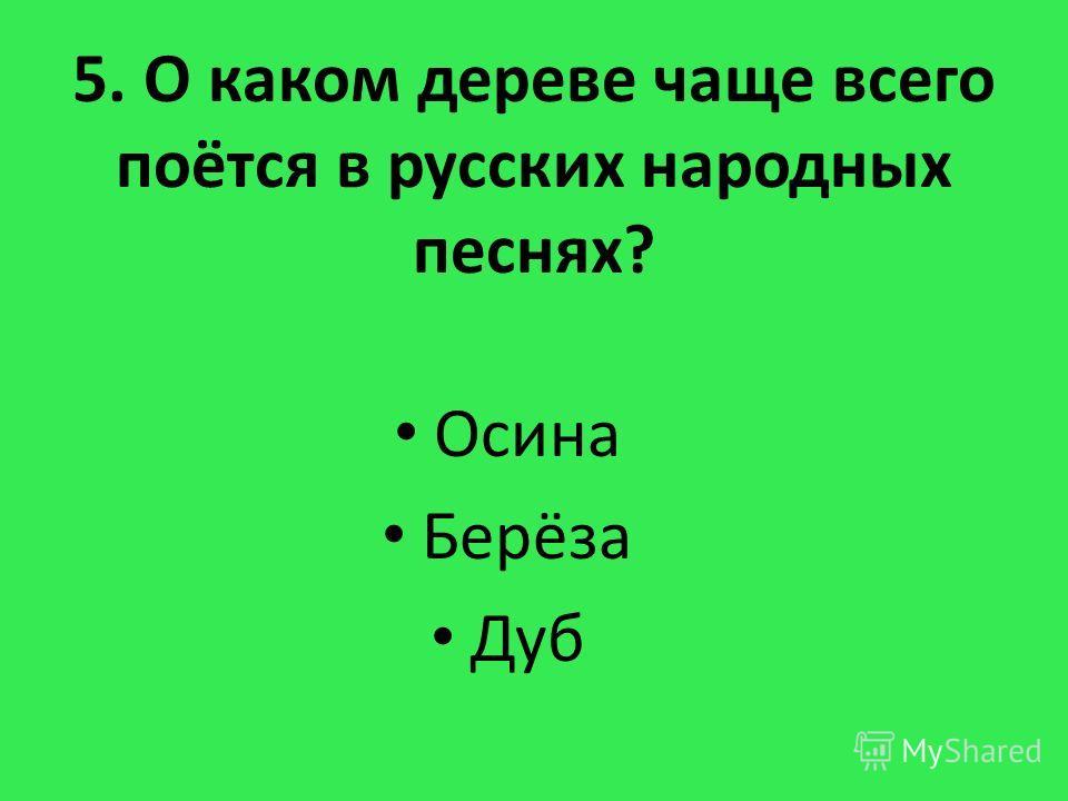 5. О каком дереве чаще всего поётся в русских народных песнях? Осина Берёза Дуб