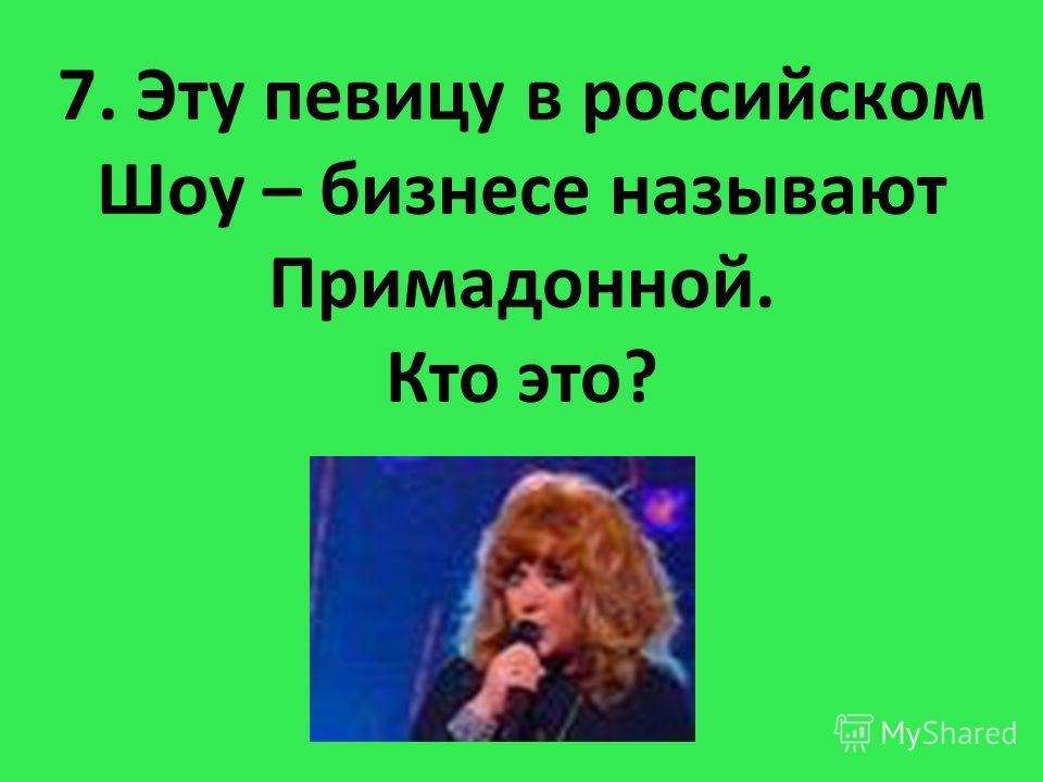 7. Эту певицу в российском Шоу – бизнесе называют Примадонной. Кто это?