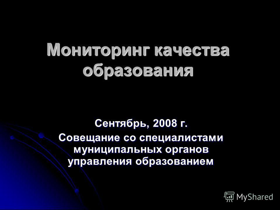 Мониторинг качества образования Сентябрь, 2008 г. Совещание со специалистами муниципальных органов управления образованием