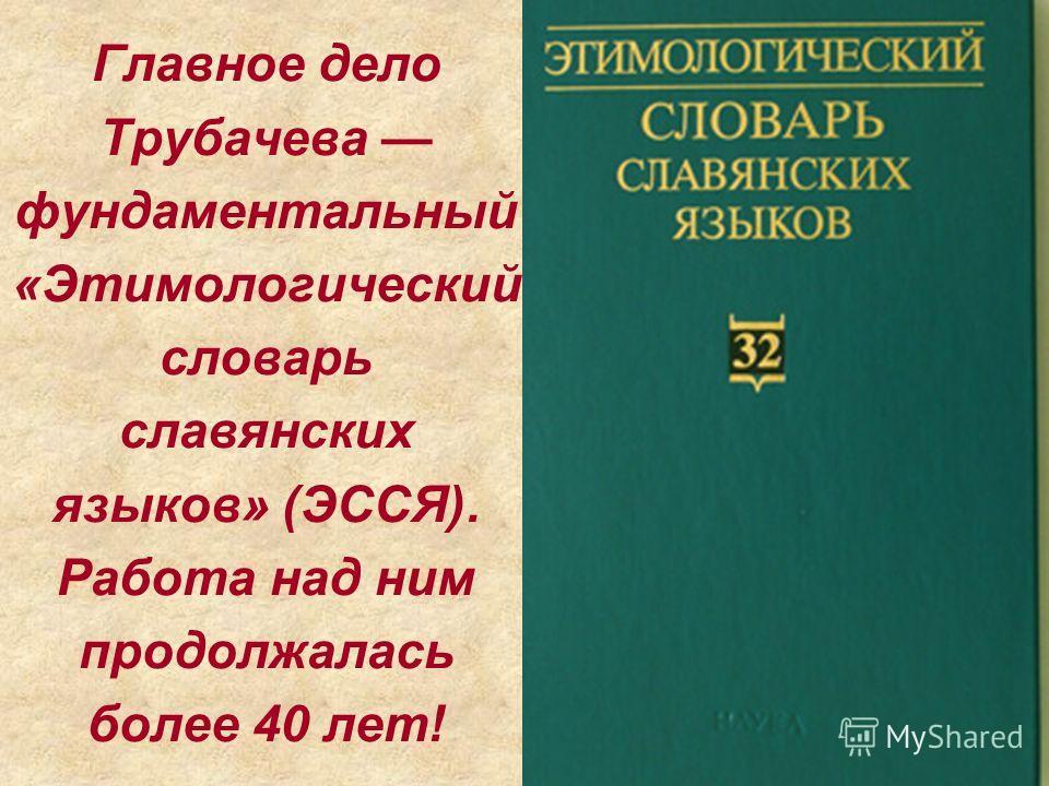 Главное дело Трубачева фундаментальный «Этимологический словарь славянских языков» (ЭССЯ). Работа над ним продолжалась более 40 лет!