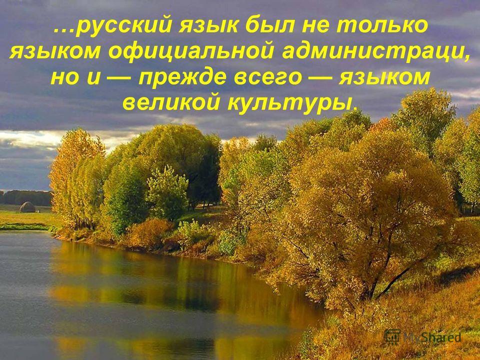 …русский язык был не только языком официальной администраци, но и прежде всего языком великой культуры.