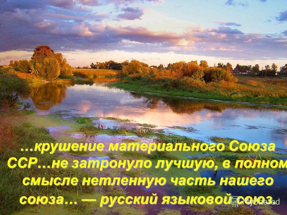 …крушение материального Союза ССР…не затронуло лучшую, в полном смысле нетленную часть нашего союза… русский языковой союз.