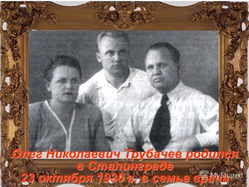 Олег Николаевич Трубачев родился в Сталинграде 23 октября 1930 г. в семье врача