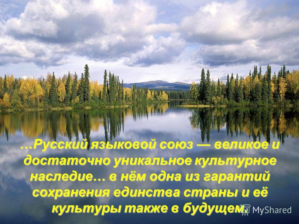 …Русский языковой союз великое и достаточно уникальное культурное наследие… в нём одна из гарантий сохранения единства страны и её культуры также в будущем.