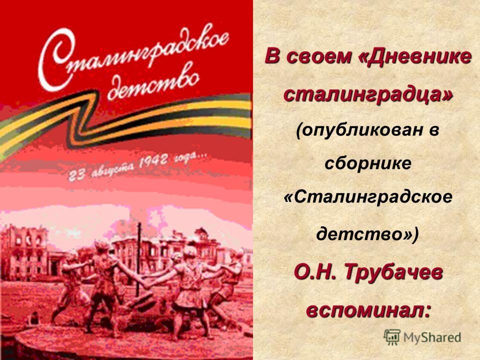 В своем «Дневнике сталинградца» О.Н. Трубачев вспоминал: В своем «Дневнике сталинградца» (опубликован в сборнике «Сталинградское детство») О.Н. Трубачев вспоминал:
