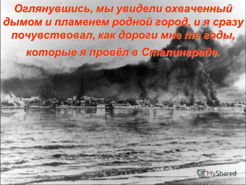 Оглянувшись, мы увидели охваченный дымом и пламенем родной город, и я сразу почувствовал, как дороги мне те годы, которые я провёл в Сталинграде.