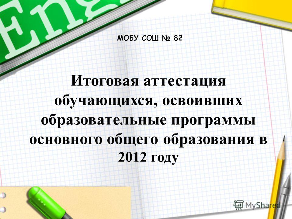 Итоговая аттестация обучающихся, освоивших образовательные программы основного общего образования в 2012 году МОБУ СОШ 82