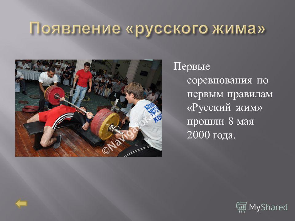 Первые соревнования по первым правилам « Русский жим » прошли 8 мая 2000 года.