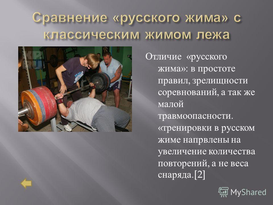 Отличие « русского жима »: в простоте правил, зрелищности соревнований, а так же малой травмоопасности. « тренировки в русском жиме напрвлены на увеличение количества повторений, а не веса снаряда.[2]