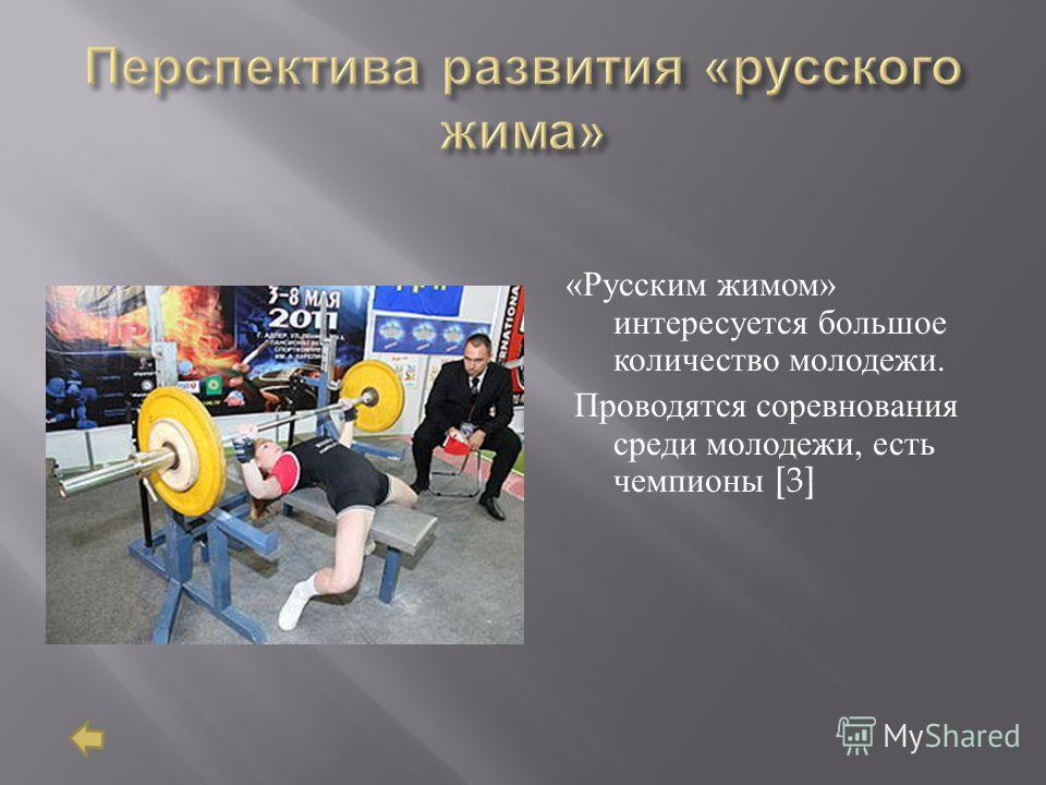 « Русским жимом » интересуется большое количество молодежи. Проводятся соревнования среди молодежи, есть чемпионы [3]