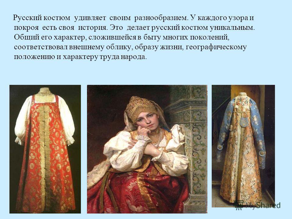 Русский костюм удивляет своим разнообразием. У каждого узора и покроя есть своя история. Это делает русский костюм уникальным. Общий его характер, сложившейся в быту многих поколений, соответствовал внешнему облику, образу жизни, географическому поло