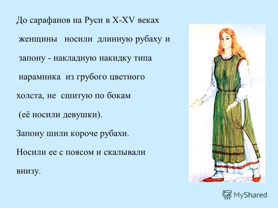 До сарафанов на Руси в X-XV веках женщины носили длинную рубаху и запону - накладную накидку типа нарамника из грубого цветного холста, не сшитую по бокам (её носили девушки). Запону шили короче рубахи. Носили ее с поясом и скалывали внизу.