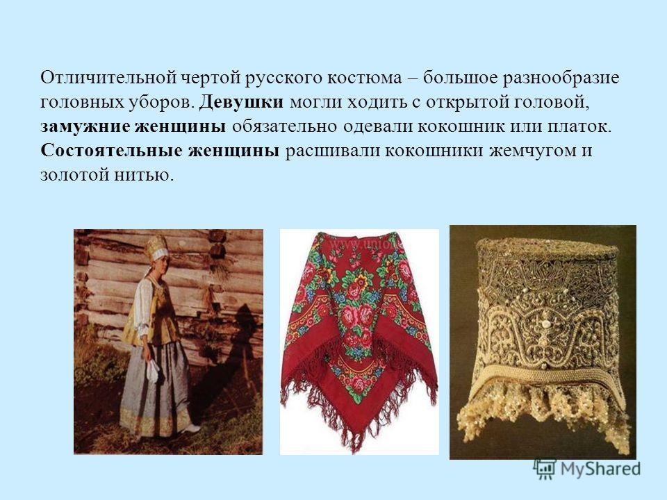 Отличительной чертой русского костюма – большое разнообразие головных уборов. Девушки могли ходить с открытой головой, замужние женщины обязательно одевали кокошник или платок. Состоятельные женщины расшивали кокошники жемчугом и золотой нитью.