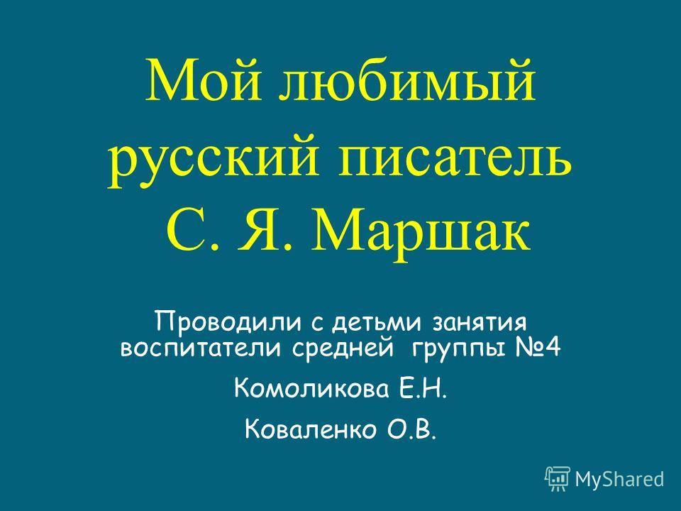 Мой любимый русский писатель С. Я. Маршак Проводили с детьми занятия воспитатели средней группы 4 Комоликова Е.Н. Коваленко О.В.