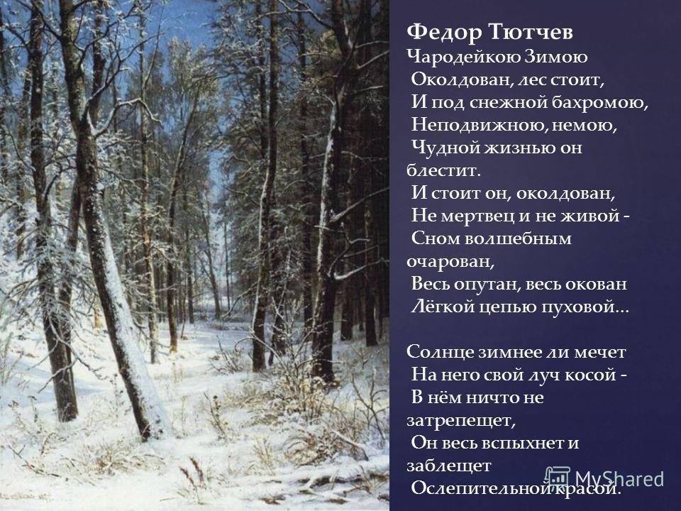 Федор Тютчев Чародейкою Зимою Околдован, лес стоит, И под снежной бахромою, Неподвижною, немою, Чудной жизнью он блестит. И стоит он, околдован, Не мертвец и не живой - Сном волшебным очарован, Весь опутан, весь окован Лёгкой цепью пуховой... Солнце