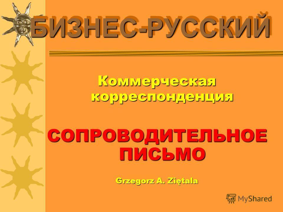БИЗНЕС-РУССКИЙБИЗНЕС-РУССКИЙ Коммерческая корреспонденция СОПРОВОДИТЕЛЬНОЕ ПИСЬМО Grzegorz A. Ziętala