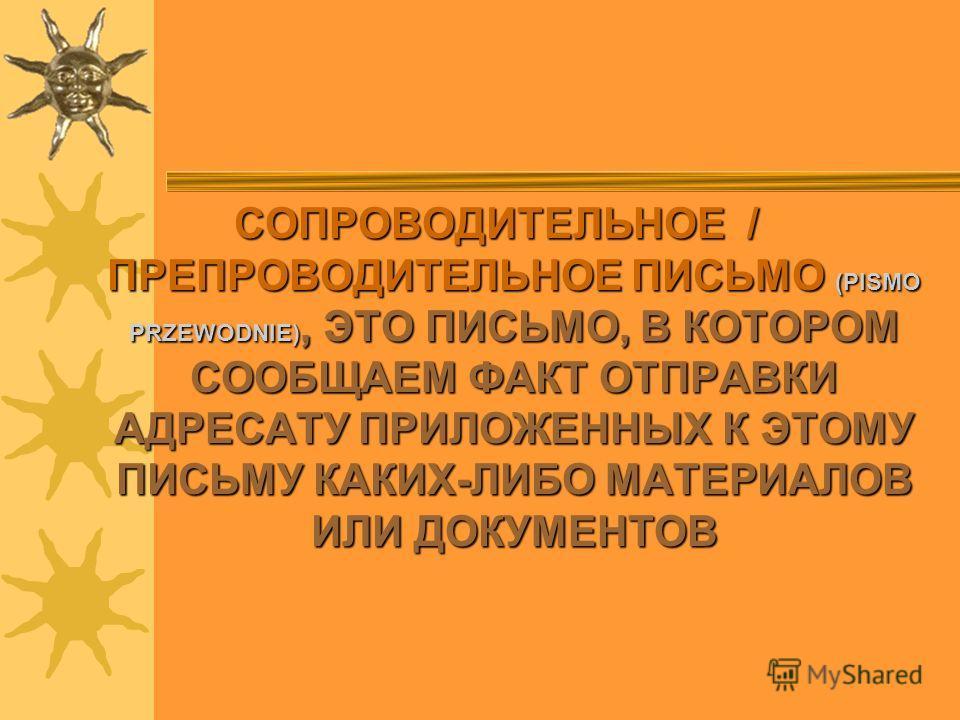 СОПРОВОДИТЕЛЬНОЕ / ПРЕПРОВОДИТЕЛЬНОЕ ПИСЬМО ПИСЬМО (PISMO PRZEWODNIE), PRZEWODNIE), ЭТО ПИСЬМО, В КОТОРОМ СООБЩАЕМ ФАКТ ОТПРАВКИ АДРЕСАТУ ПРИЛОЖЕННЫХ К ЭТОМУ ПИСЬМУ КАКИХ-ЛИБО МАТЕРИАЛОВ ИЛИ ДОКУМЕНТОВ