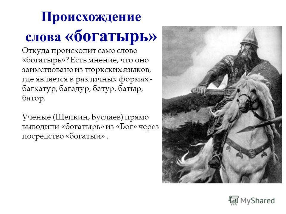 Происхождение слова «богатырь» Откуда происходит само слово «богатырь»? Есть мнение, что оно заимствовано из тюркских языков, где является в различных формах - багхатур, багадур, батур, батыр, батор. Ученые (Щепкин, Буслаев) прямо выводили «богатырь»