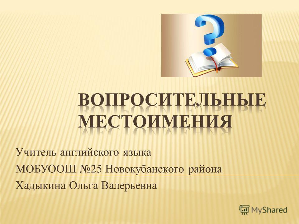 Учитель английского языка МОБУООШ 25 Новокубанского района Хадыкина Ольга Валерьевна