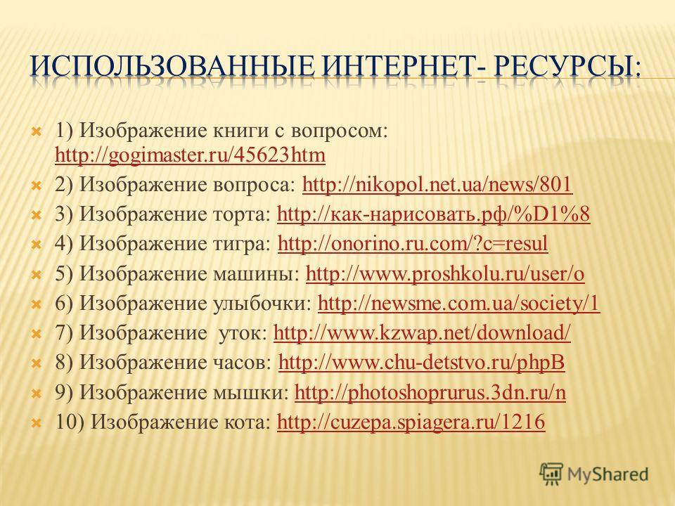 1) Изображение книги с вопросом: http://gogimaster.ru/45623htm http://gogimaster.ru/45623htm 2) Изображение вопроса: http://nikopol.net.ua/news/801http://nikopol.net.ua/news/801 3) Изображение торта: http://как-нарисовать.рф/%D1%8http://как-нарисоват