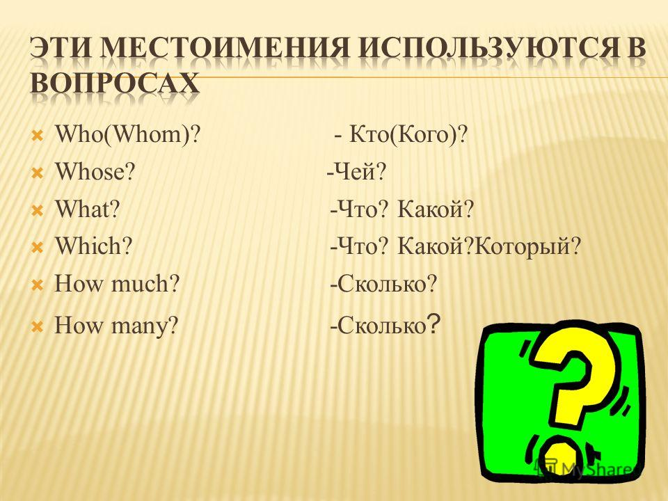 Who(Whom)? - Кто(Кого)? Whose? -Чей? What? -Что? Какой? Which? -Что? Какой?Который? How much? -Сколько? How many? -Сколько ?