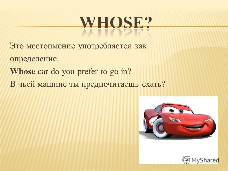 Это местоимение употребляется как определение. Whose car do you prefer to go in? В чьей машине ты предпочитаешь ехать?