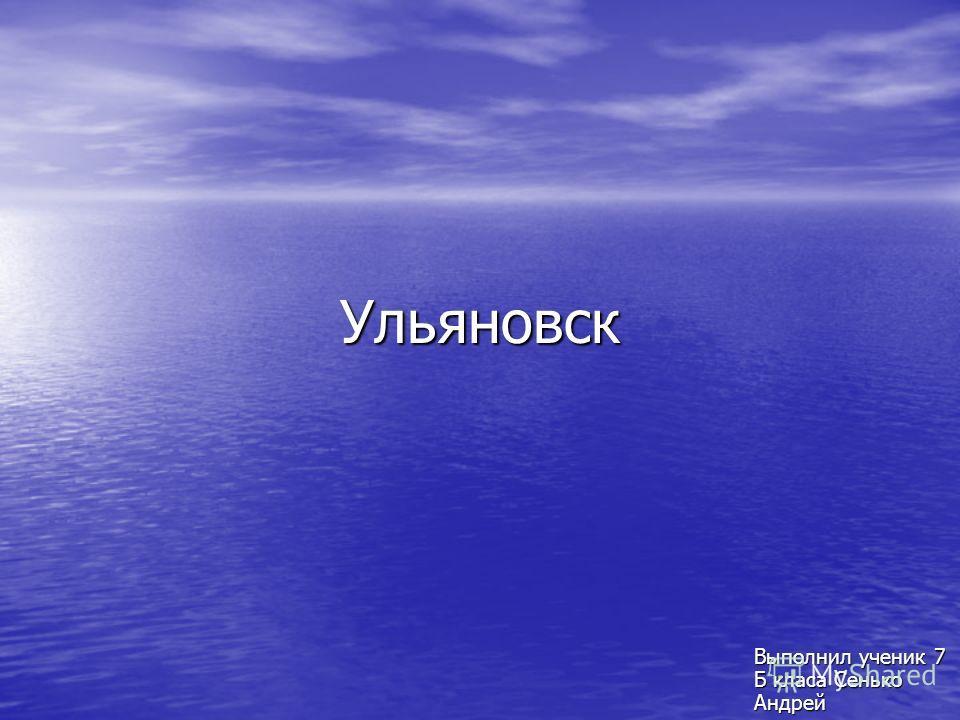Ульяновск Выполнил ученик 7 Б класа Сенько Андрей