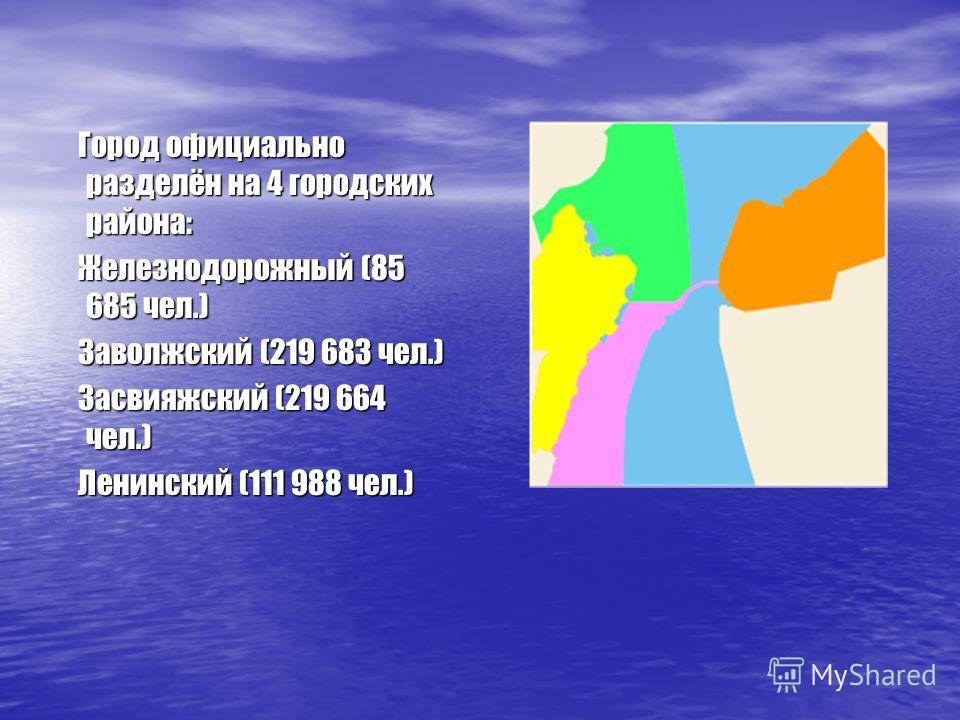 Город официально разделён на 4 городских района: Город официально разделён на 4 городских района: Железнодорожный (85 685 чел.) Железнодорожный (85 685 чел.) Заволжский (219 683 чел.) Заволжский (219 683 чел.) Засвияжский (219 664 чел.) Засвияжский (