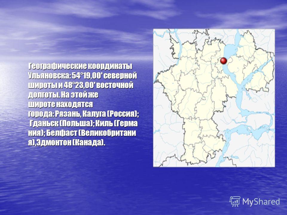 Географические координаты Ульяновска: 54°19,00' северной широты и 48°23,00' восточной долготы. На этой же широте находятся города: Рязань, Калуга (Россия); Гданьск (Польша); Киль (Герма ния); Белфаст (Великобритани я),Эдмонтон (Канада). Географически