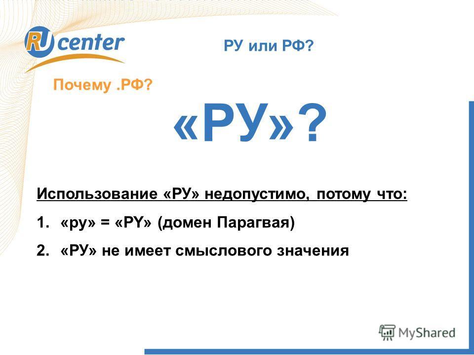 РУ или РФ? Почему.РФ? «РУ»? Использование «РУ» недопустимо, потому что: 1.«ру» = «PY» (домен Парагвая) 2.«РУ» не имеет смыслового значения