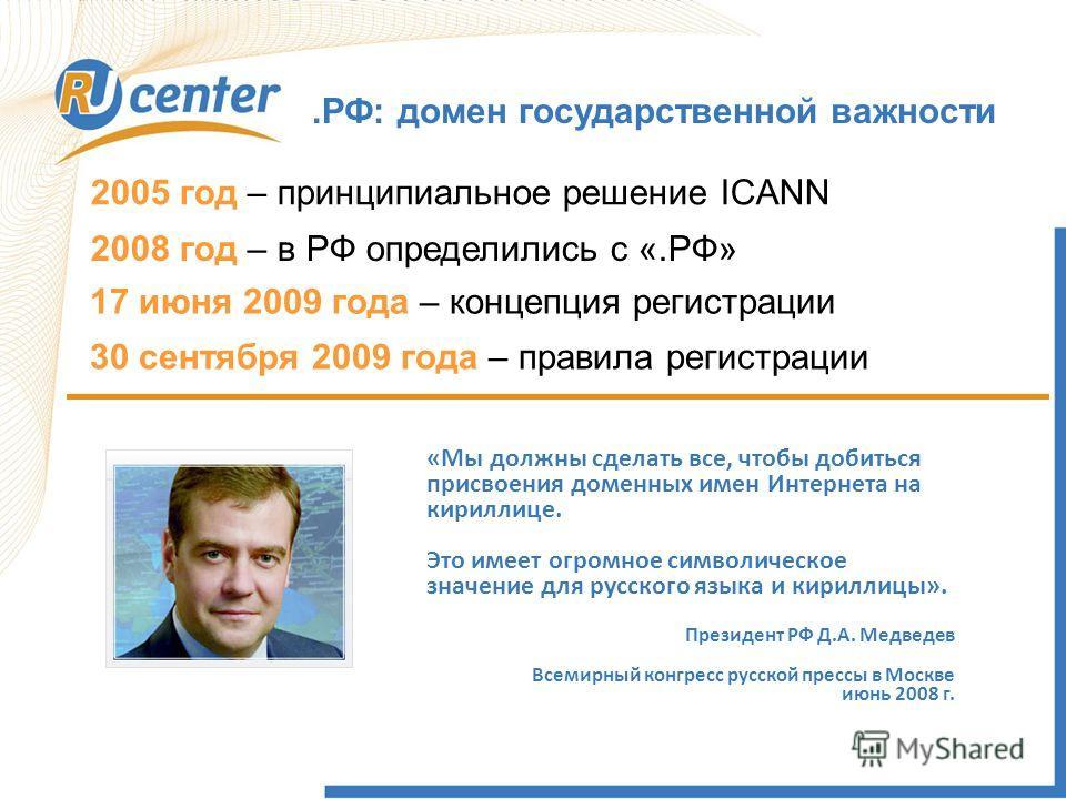 .РФ: домен государственной важности 2005 год – принципиальное решение ICANN 2008 год – в РФ определились с «.РФ» 17 июня 2009 года – концепция регистрации 30 сентября 2009 года – правила регистрации «Мы должны сделать все, чтобы добиться присвоения д