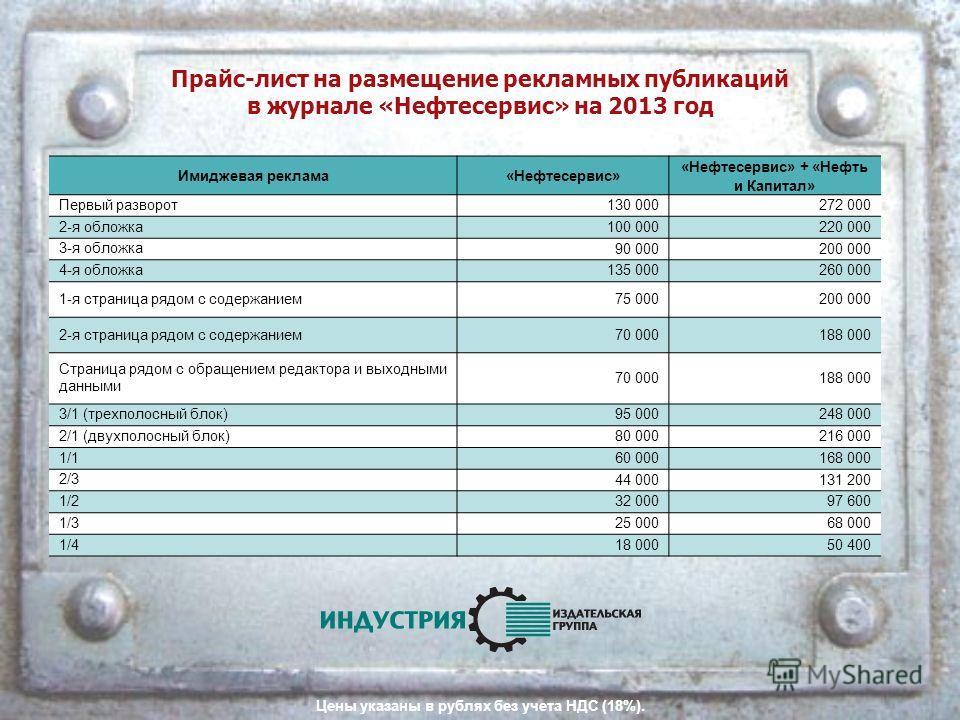 Прайс-лист на размещение рекламных публикаций в журнале «Нефтесервис» на 2013 год Цены указаны в рублях без учета НДС (18%). Имиджевая реклама«Нефтесервис» «Нефтесервис» + «Нефть и Капитал» Первый разворот 130 000272 000 2-я обложка 100 000220 000 3-