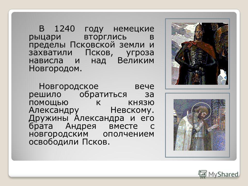 В 1240 году немецкие рыцари вторглись в пределы Псковской земли и захватили Псков, угроза нависла и над Великим Новгородом. Новгородское вече решило обратиться за помощью к князю Александру Невскому. Дружины Александра и его брата Андрея вместе с нов