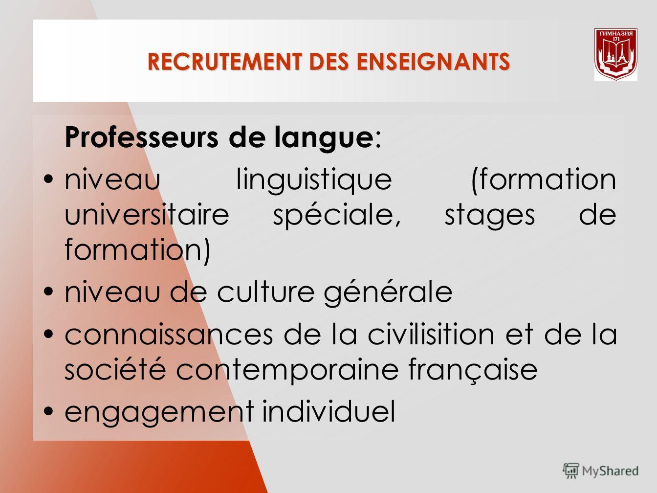 RECRUTEMENT DES ENSEIGNANTS Professeurs de langue : niveau linguistique (formation universitaire spéciale, stages de formation) niveau de culture générale connaissances de la civilisition et de la société contemporaine française engagement individuel