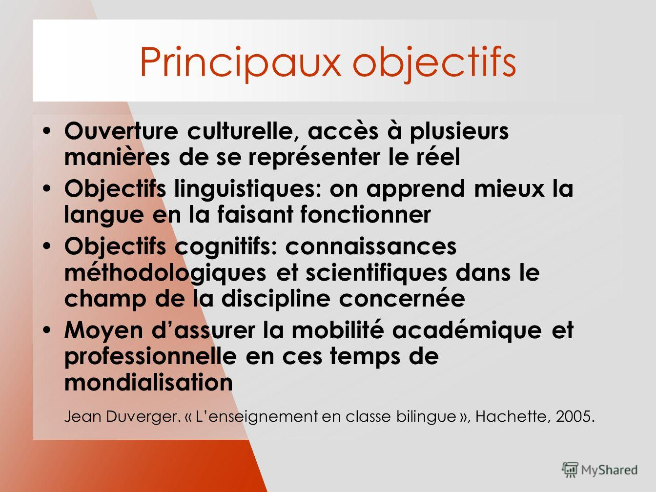 Principaux objectifs Ouverture culturelle, accès à plusieurs manières de se représenter le réel Objectifs linguistiques: on apprend mieux la langue en la faisant fonctionner Objectifs cognitifs: connaissances méthodologiques et scientifiques dans le