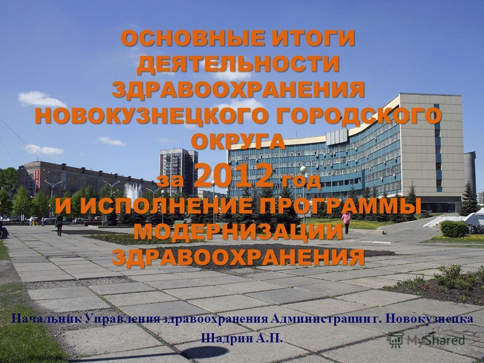 ОСНОВНЫЕ ИТОГИ ДЕЯТЕЛЬНОСТИ ЗДРАВООХРАНЕНИЯ НОВОКУЗНЕЦКОГО ГОРОДСКОГО ОКРУГА за 2012 год И ИСПОЛНЕНИЕ ПРОГРАММЫ МОДЕРНИЗАЦИИ ЗДРАВООХРАНЕНИЯ Начальник Управления здравоохранения Администрации г. Новокузнецка Шадрин А.П.