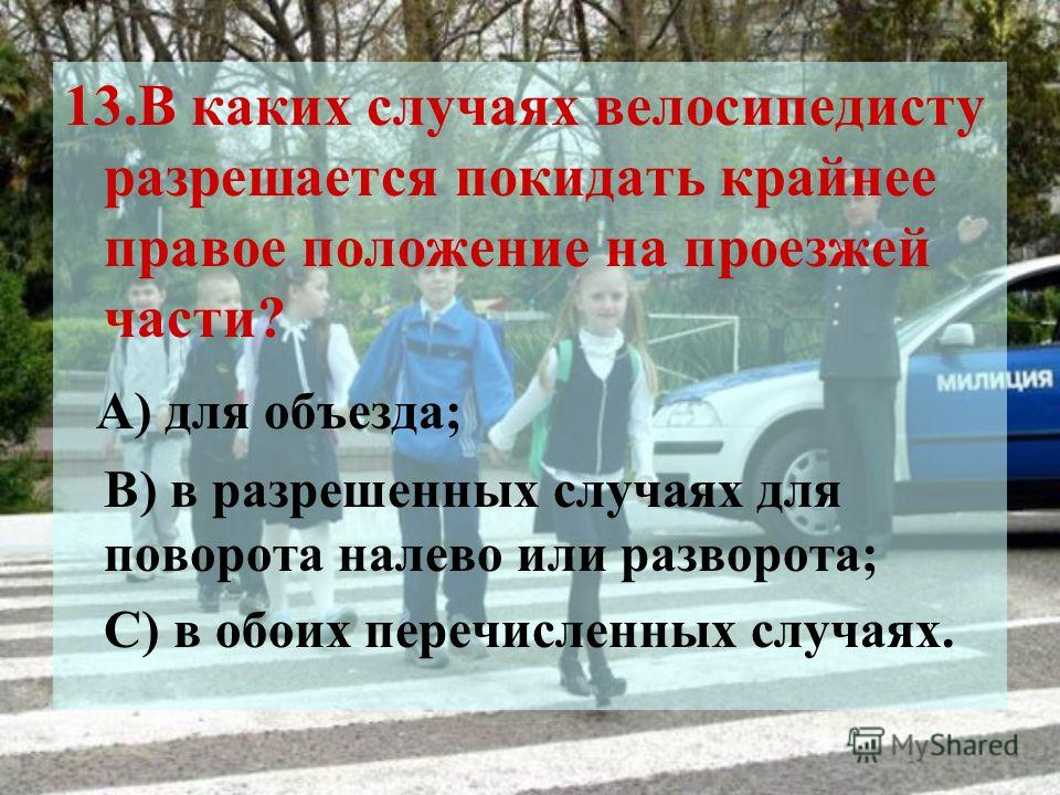 13.В каких случаях велосипедисту разрешается покидать крайнее правое положение на проезжей части? А) для объезда; В) в разрешенных случаях для поворота налево или разворота; С) в обоих перечисленных случаях.
