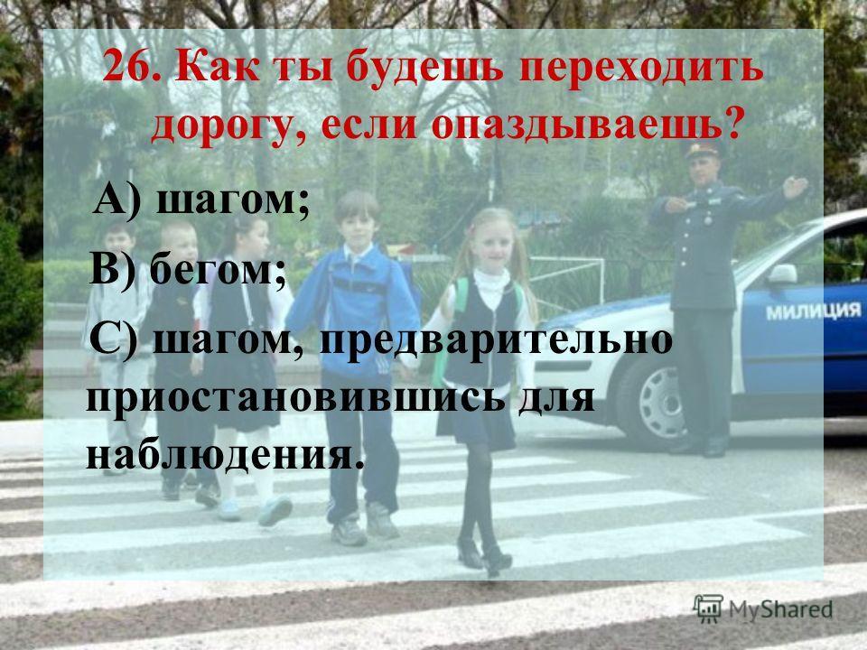 26. Как ты будешь переходить дорогу, если опаздываешь? А) шагом; В) бегом; С) шагом, предварительно приостановившись для наблюдения.
