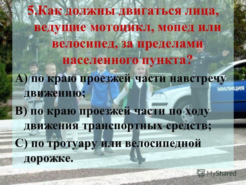 5.Как должны двигаться лица, ведущие мотоцикл, мопед или велосипед, за пределами населенного пункта? А) по краю проезжей части навстречу движению; В) по краю проезжей части по ходу движения транспортных средств; С) по тротуару или велосипедной дорожк