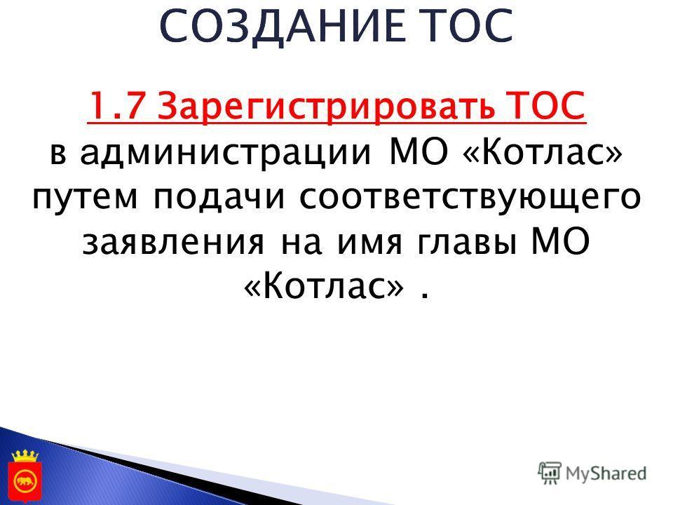 1.7 Зарегистрировать ТОС в а дминистрации МО «Котлас» путем подачи соответствующего заявления на имя г лавы МО «Котлас».